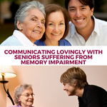 Communicating Lovingly with Seniors Suffering from Memory Impairment